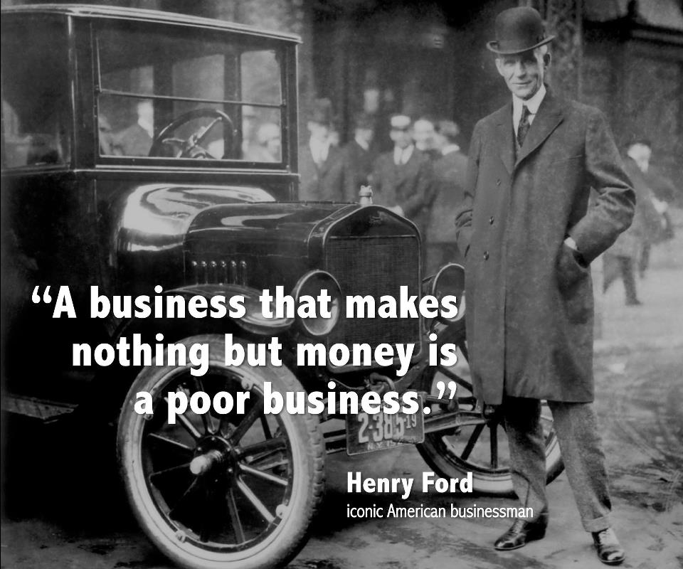 a business that makes nothing but money is a poor business Henry Ford